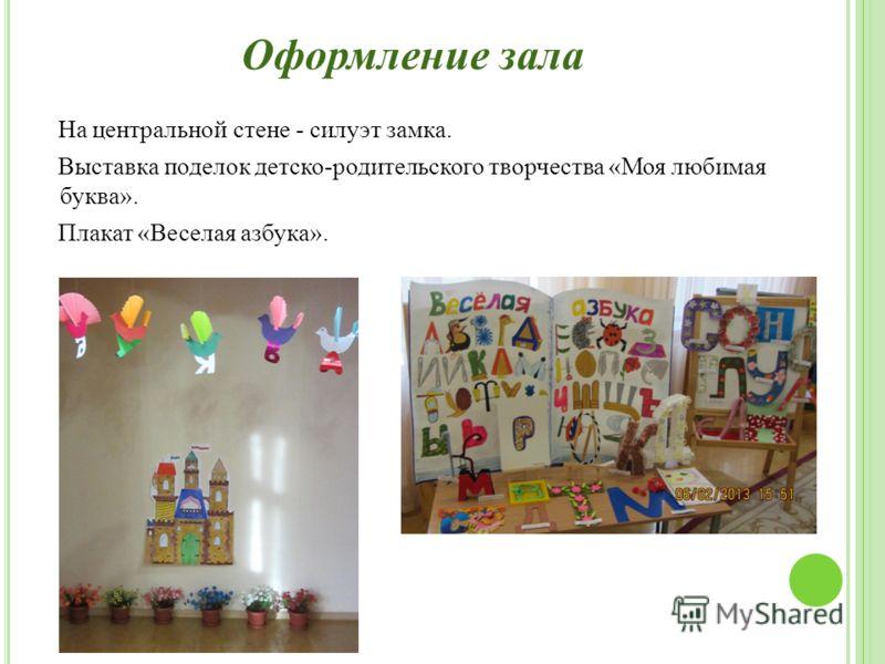 Оформление зала На центральной стене - силуэт замка. Выставка поделок детско-родительского творчества «Моя любимая буква». Плакат «Веселая азбука».