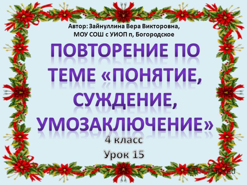 Автор: Зайнуллина Вера Викторовна, МОУ СОШ с УИОП п, Богородское
