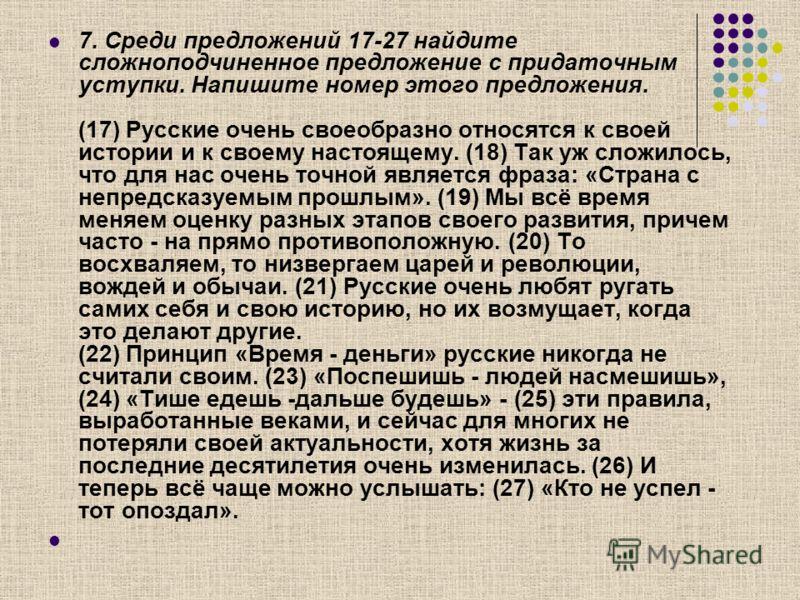 7. Среди предложений 17-27 найдите сложноподчиненное предложение с придаточным уступки. Напишите номер этого предложения. (17) Русские очень своеобразно относятся к своей истории и к своему настоящему. (18) Так уж сложилось, что для нас очень точной