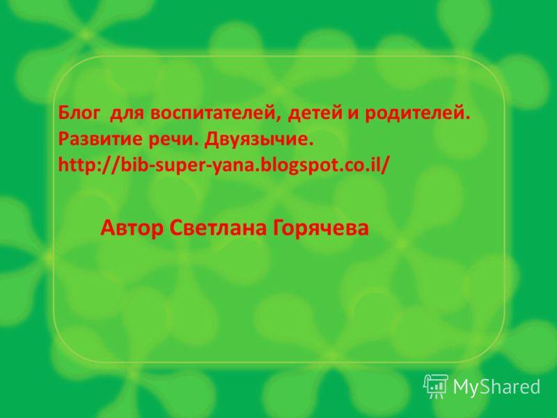 Блог для воспитателей, детей и родителей. Развитие речи. Двуязычие. http://bib-super-yana.blogspot.co.il/ Автор Светлана Горячева