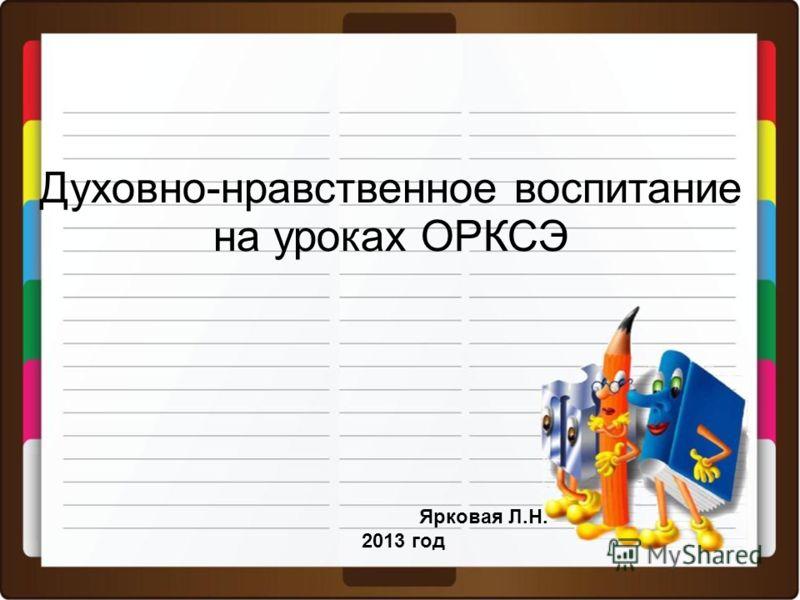 Духовно-нравственное воспитание на уроках ОРКСЭ Ярковая Л.Н. 2013 год
