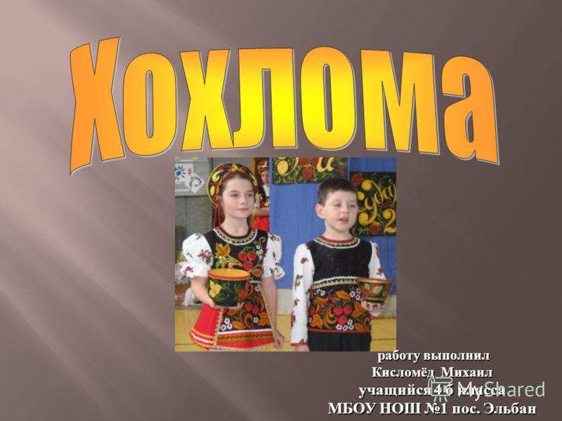 работу выполнил работу выполнил Кисломёд Михаил учащийся 4 б класса МБОУ НОШ 1 пос. Эльбан
