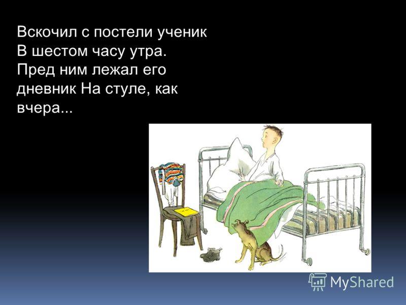 Вскочил с постели ученик В шестом часу утра. Пред ним лежал его дневник На стуле, как вчера...
