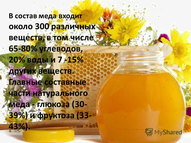 В состав меда входит около 300 различных веществ, в том числе 65-80% углеводов, 20% воды и 7 -15% других веществ. Главные составные части натурального меда - глюкоза (30- 39%) и фруктоза (33- 43%).