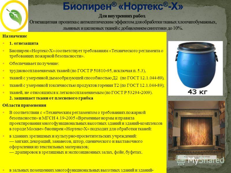 Назначение 1. огнезащита Биопирен «Нортекс-Х» соответствует требованиям «Технического регламента о требованиях пожарной безопасности». Обеспечивает получение: трудновоспламеняемых тканей (по ГОСТ Р 50810-95, исключая п. 5.3), тканей с умеренной дымоо