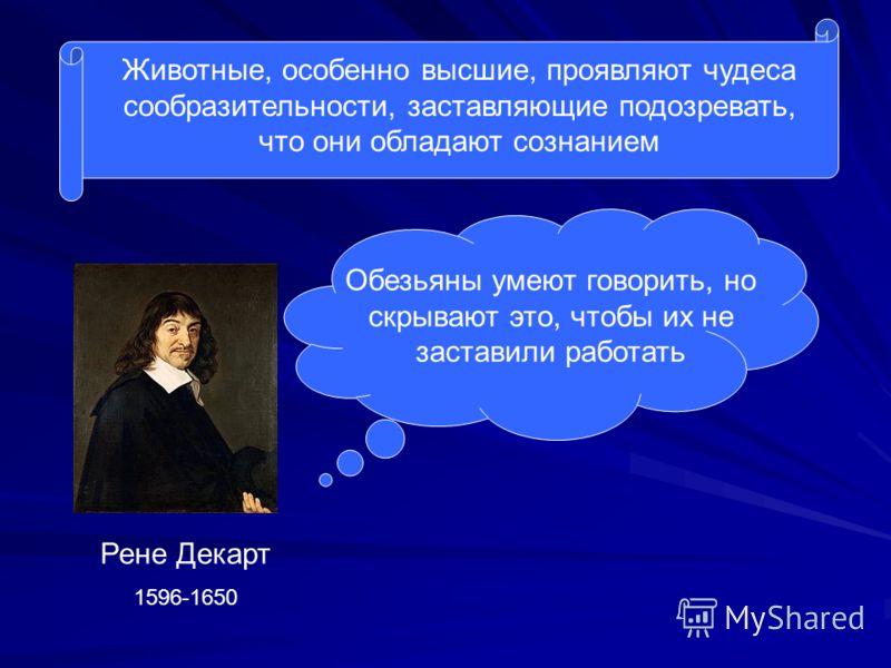 Животные, особенно высшие, проявляют чудеса сообразительности, заставляющие подозревать, что они обладают сознанием Обезьяны умеют говорить, но скрывают это, чтобы их не заставили работать Рене Декарт 1596-1650