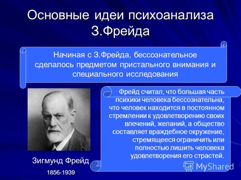 Основные идеи психоанализа З.Фрейда Начиная с З.Фрейда, бессознательное сделалось предметом пристального внимания и специального исследования Зигмунд Фрейд 1856-1939 Фрейд считал, что большая часть психики человека бессознательна, что человек находит