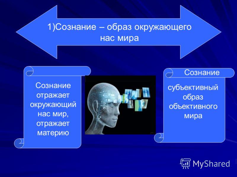 1)Сознание – образ окружающего нас мира Сознание отражает окружающий нас мир, отражает материю Сознание субъективный образ объективного мира