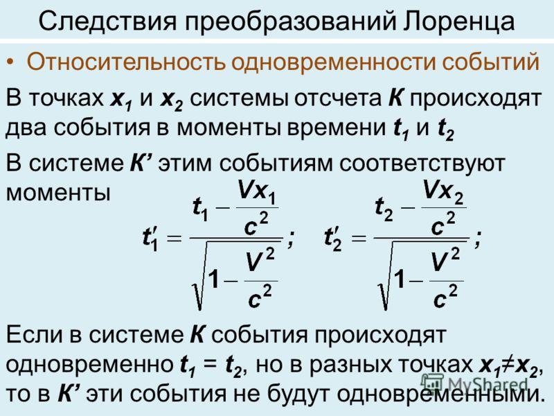 Следствия преобразований Лоренца Относительность одновременности событий В точках х 1 и х 2 системы отсчета К происходят два события в моменты времени t 1 и t 2 В системе К этим событиям соответствуют моменты Если в системе К события происходят однов
