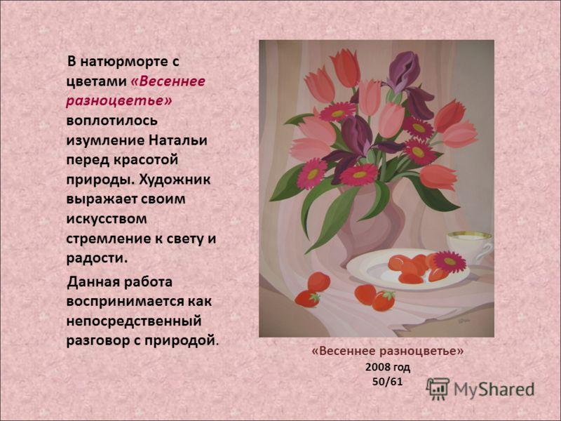 В натюрморте с цветами «Весеннее разноцветье» воплотилось изумление Натальи перед красотой природы. Художник выражает своим искусством стремление к свету и радости. Данная работа воспринимается как непосредственный разговор с природой. «Весеннее разн