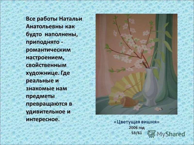 «Цветущая вишня» 2006 год 53/61 Все работы Натальи Анатольевны как будто наполнены, приподнято - романтическим настроением, свойственным художнице. Где реальные и знакомые нам предметы превращаются в удивительное и интересное.