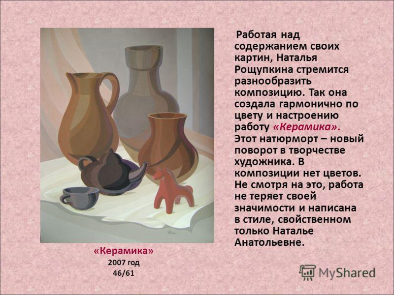 «Керамика» 2007 год 46/61 Работая над содержанием своих картин, Наталья Рощупкина стремится разнообразить композицию. Так она создала гармонично по цвету и настроению работу «Керамика». Этот натюрморт – новый поворот в творчестве художника. В компози