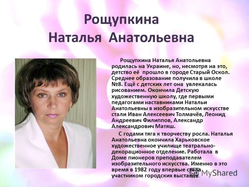 Рощупкина Наталья Анатольевна Рощупкина Наталья Анатольевна родилась на Украине, но, несмотря на это, детство её прошло в городе Старый Оскол. Среднее образование получила в школе 8. Ещё с детских лет она увлекалась рисованием. Окончила Детскую худож