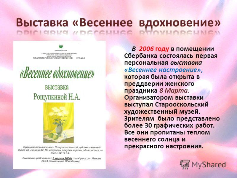 В 2006 году в помещении Сбербанка состоялась первая персональная выставка «Весеннее настроение», которая была открыта в преддверии женского праздника 8 Марта. Организатором выставки выступал Старооскольский художественный музей. Зрителям было предста