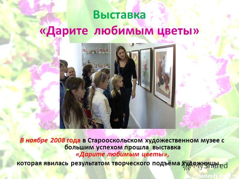 Выставка «Дарите любимым цветы» В ноябре 2008 года в Старооскольском художественном музее с большим успехом прошла выставка «Дарите любимым цветы», которая явилась результатом творческого подъёма художницы.