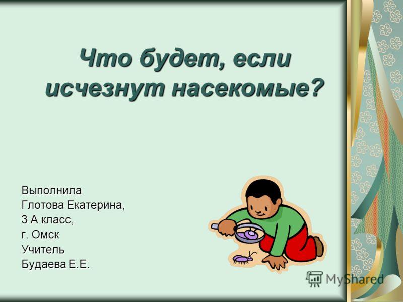 Что будет, если исчезнут насекомые? Выполнила Глотова Екатерина, 3 А класс, г. Омск Учитель Будаева Е.Е.