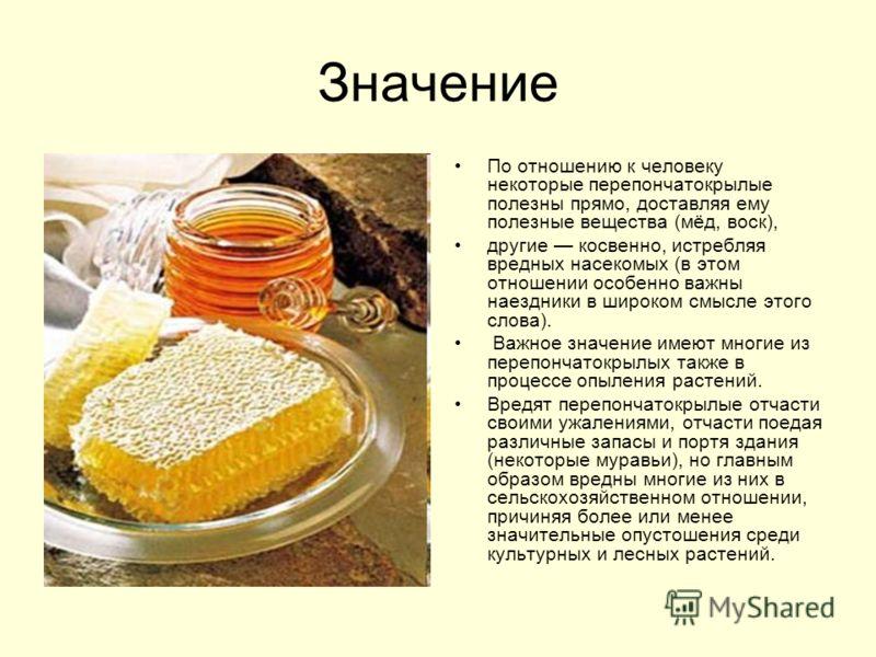 Значение По отношению к человеку некоторые перепончатокрылые полезны прямо, доставляя ему полезные вещества (мёд, воск), другие косвенно, истребляя вредных насекомых (в этом отношении особенно важны наездники в широком смысле этого слова). Важное зна