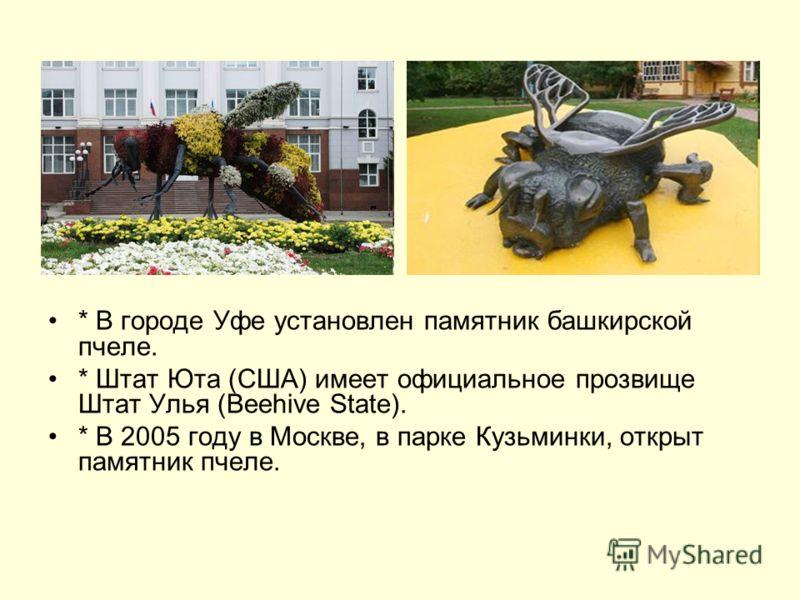 * В городе Уфе установлен памятник башкирской пчеле. * Штат Юта (США) имеет официальное прозвище Штат Улья (Beehive State). * В 2005 году в Москве, в парке Кузьминки, открыт памятник пчеле.