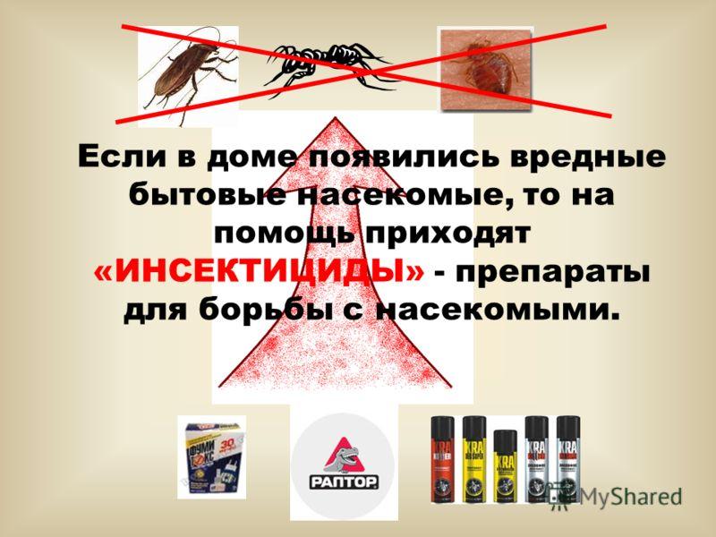 Если в доме появились вредные бытовые насекомые, то на помощь приходят «ИНСЕКТИЦИДЫ» - препараты для борьбы с насекомыми.