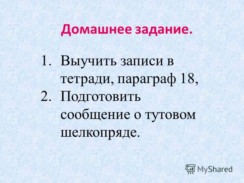 Домашнее задание. 1.Выучить записи в тетради, параграф 18, 2.Подготовить сообщение о тутовом шелкопряде.
