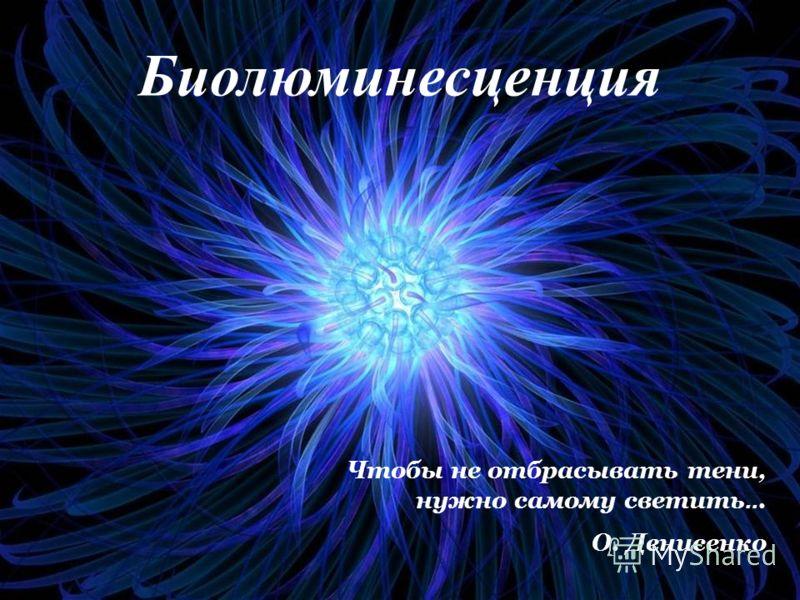 Биолюминесценция Чтобы не отбрасывать тени, нужно самому светить... О. Денисенко