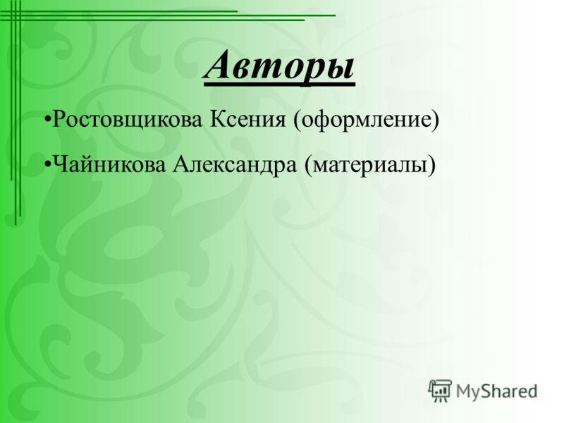 Авторы Ростовщикова Ксения (оформление) Чайникова Александра (материалы)
