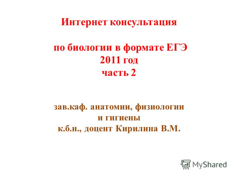 Интернет консультация по биологии в формате ЕГЭ 2011 год часть 2 зав.каф. анатомии, физиологии и гигиены к.б.н., доцент Кирилина В.М.