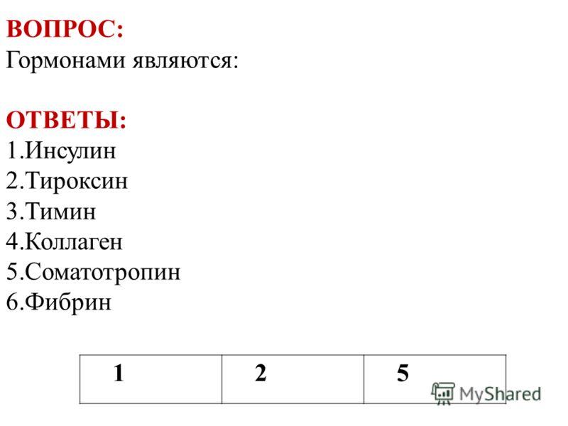 125 ВОПРОС: Гормонами являются: ОТВЕТЫ: 1.Инсулин 2.Тироксин 3.Тимин 4.Коллаген 5.Соматотропин 6.Фибрин