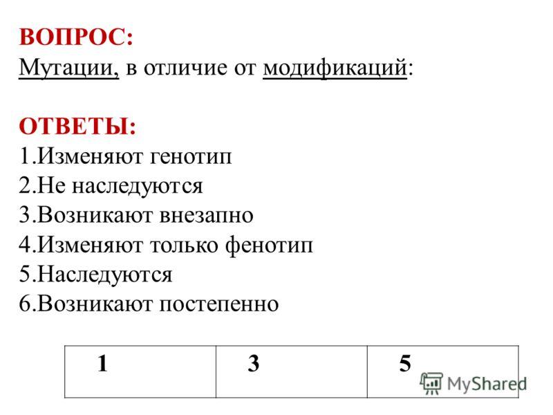 135 ВОПРОС: Мутации, в отличие от модификаций: ОТВЕТЫ: 1.Изменяют генотип 2.Не наследуются 3.Возникают внезапно 4.Изменяют только фенотип 5.Наследуются 6.Возникают постепенно