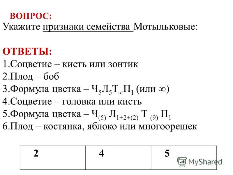 245 Укажите признаки семейства Мотыльковые: ОТВЕТЫ: 1.Соцветие – кисть или зонтик 2.Плод – боб 3.Формула цветка – Ч 5 Л 5 Т П 1 (или ) 4.Соцветие – головка или кисть 5.Формула цветка – Ч (5) Л 1+2+(2) Т (9) П 1 6.Плод – костянка, яблоко или многоореш