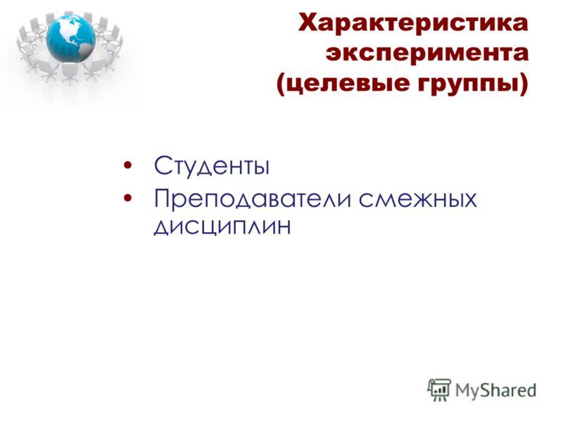 Характеристика эксперимента (целевые группы) Студенты Преподаватели смежных дисциплин