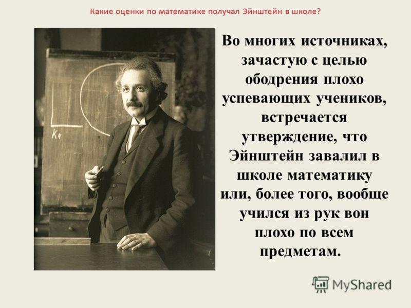 Какие оценки по математике получал Эйнштейн в школе? Во многих источниках, зачастую с целью ободрения плохо успевающих учеников, встречается утверждение, что Эйнштейн завалил в школе математику или, более того, вообще учился из рук вон плохо по всем