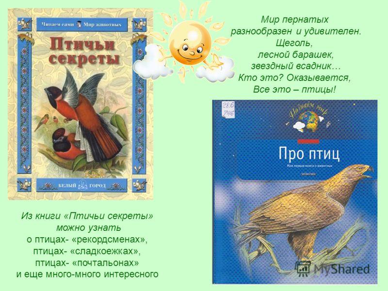 Из книги «Птичьи секреты» можно узнать о птицах- «рекордсменах», птицах- «сладкоежках», птицах- «почтальонах» и еще много-много интересного Мир пернатых разнообразен и удивителен. Щеголь, лесной барашек, звездный всадник… Кто это? Оказывается, Все эт