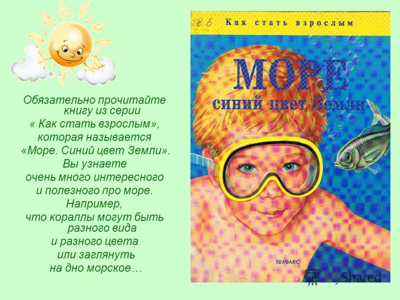 Обязательно прочитайте книгу из серии « Как стать взрослым», которая называется «Море. Синий цвет Земли». Вы узнаете очень много интересного и полезного про море. Например, что кораллы могут быть разного вида и разного цвета или заглянуть на дно морс