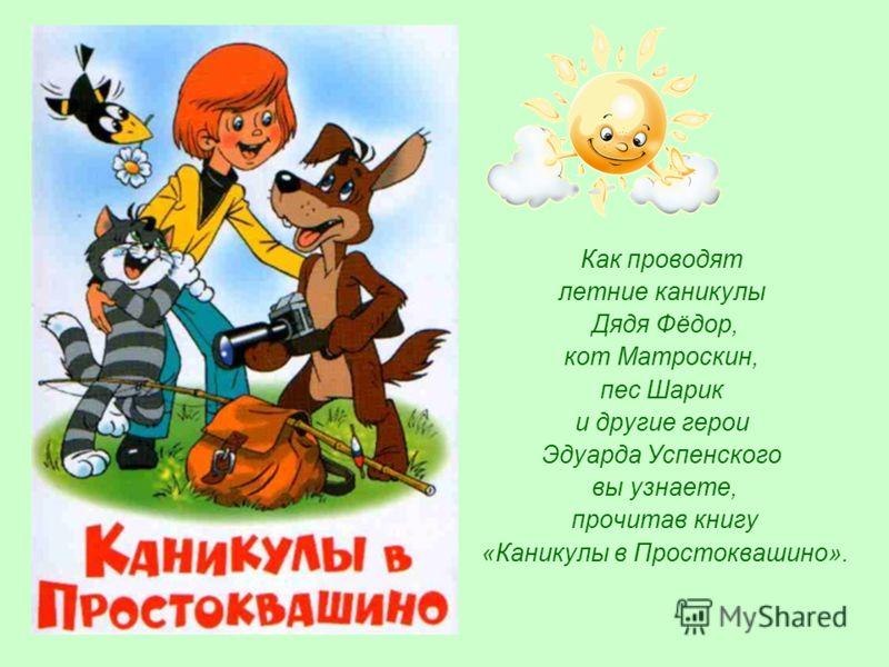 Как проводят летние каникулы Дядя Фёдор, кот Матроскин, пес Шарик и другие герои Эдуарда Успенского вы узнаете, прочитав книгу «Каникулы в Простоквашино».