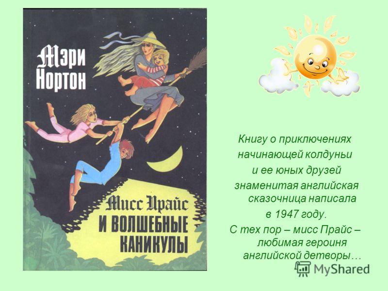 Книгу о приключениях начинающей колдуньи и ее юных друзей знаменитая английская сказочница написала в 1947 году. С тех пор – мисс Прайс – любимая героиня английской детворы…