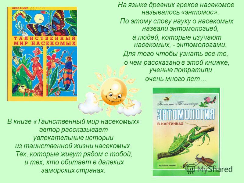 На языке древних греков насекомое называлось «энтомос». По этому слову науку о насекомых назвали энтомологией, а людей, которые изучают насекомых, - энтомологами. Для того чтобы узнать все то, о чем рассказано в этой книжке, ученые потратили очень мн