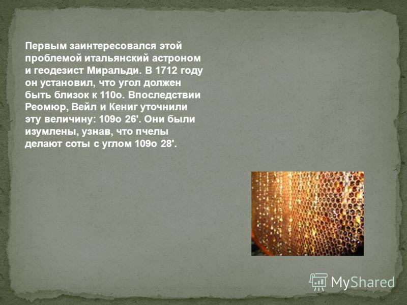 Первым заинтересовался этой проблемой итальянский астроном и геодезист Миральди. В 1712 году он установил, что угол должен быть близок к 110о. Впоследствии Реомюр, Вейл и Кениг уточнили эту величину: 109о 26'. Они были изумлены, узнав, что пчелы дела