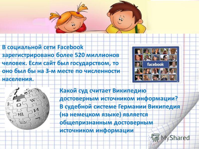 В социальной сети Facebook зарегистрировано более 520 миллионов человек. Если сайт был государством, то оно был бы на 3-м месте по численности населения. Какой суд считает Википедию достоверным источником информации? В судебной системе Германии Викип