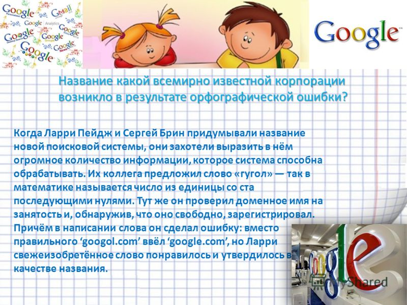 Когда Ларри Пейдж и Сергей Брин придумывали название новой поисковой системы, они захотели выразить в нём огромное количество информации, которое система способна обрабатывать. Их коллега предложил слово «гугол» так в математике называется число из е