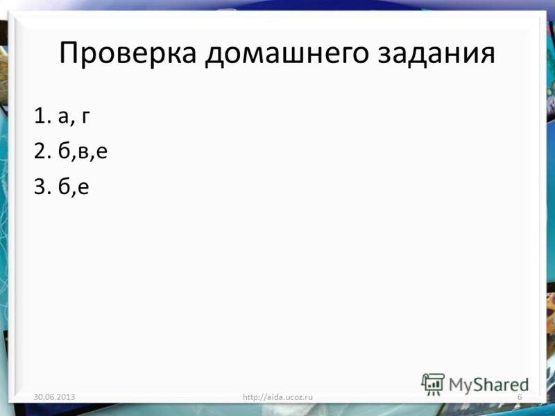Проверка домашнего задания 1. а, г 2. б,в,е 3. б,е 30.06.20136http://aida.ucoz.ru
