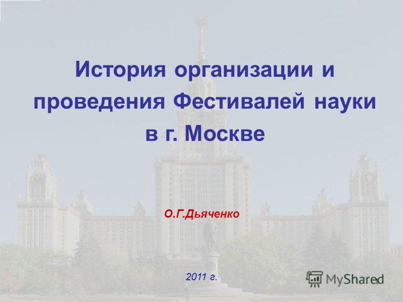 1 История организации и проведения Фестивалей науки в г. Москве О.Г.Дьяченко 2011 г.