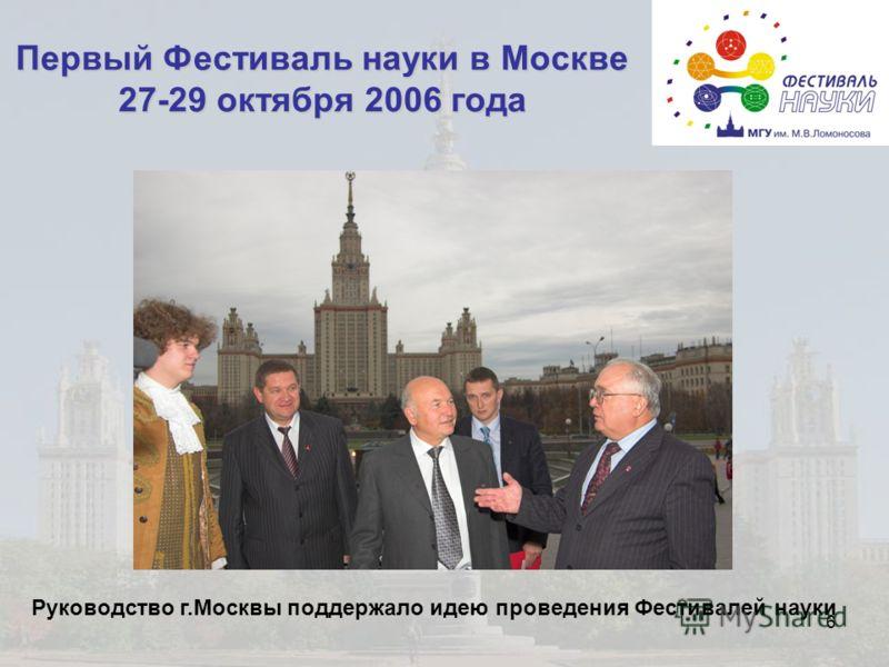 6 Первый Фестиваль науки в Москве 27-29 октября 2006 года Руководство г.Москвы поддержало идею проведения Фестивалей науки