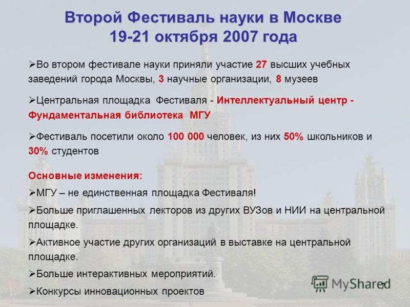 7 Второй Фестиваль науки в Москве 19-21 октября 2007 года Во втором фестивале науки приняли участие 27 высших учебных заведений города Москвы, 3 научные организации, 8 музеев Центральная площадка Фестиваля - Интеллектуальный центр - Фундаментальная б