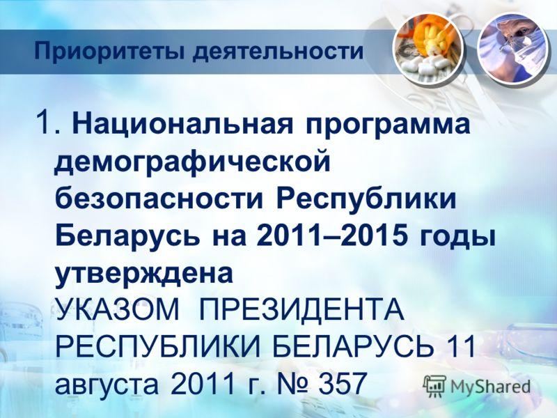 Приоритеты деятельности 1. Национальная программа демографической безопасности Республики Беларусь на 2011–2015 годы утверждена УКАЗОМ ПРЕЗИДЕНТА РЕСПУБЛИКИ БЕЛАРУСЬ 11 августа 2011 г. 357