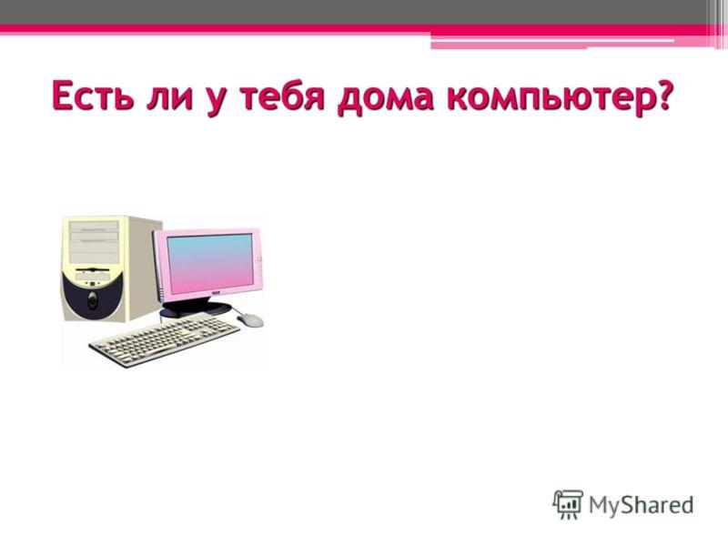 Есть ли у тебя дома компьютер?