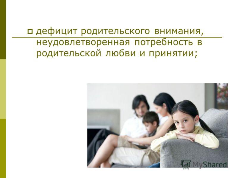 дефицит родительского внимания, неудовлетворенная потребность в родительской любви и принятии;