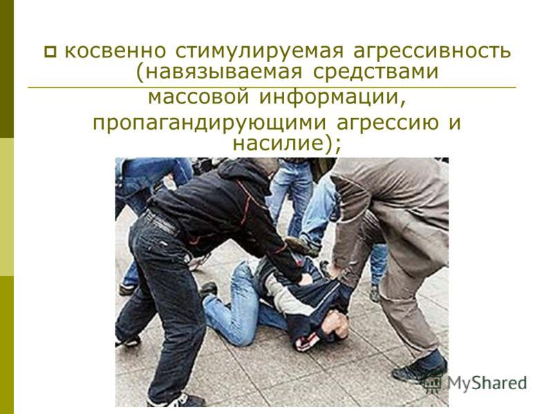 косвенно стимулируемая агрессивность (навязываемая средствами массовой информации, пропагандирующими агрессию и насилие);
