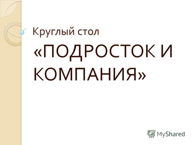 Круглый стол « ПОДРОСТОК И КОМПАНИЯ »