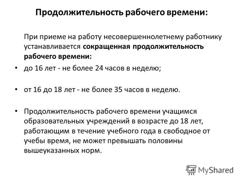 Продолжительность рабочего времени: При приеме на работу несовершеннолетнему работнику устанавливается сокращенная продолжительность рабочего времени: до 16 лет - не более 24 часов в неделю; от 16 до 18 лет - не более 35 часов в неделю. Продолжительн